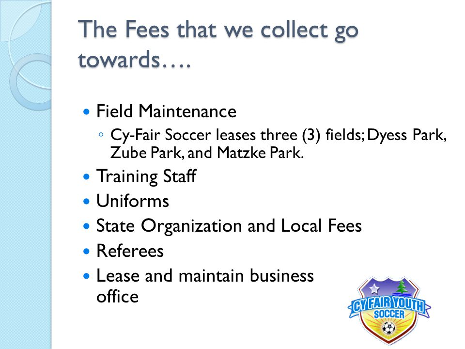The Fees that we collect go towards…. Field Maintenance ◦ Cy-Fair Soccer leases three (3) fields; Dyess Park, Zube Park, and Matzke Park. Training Sta