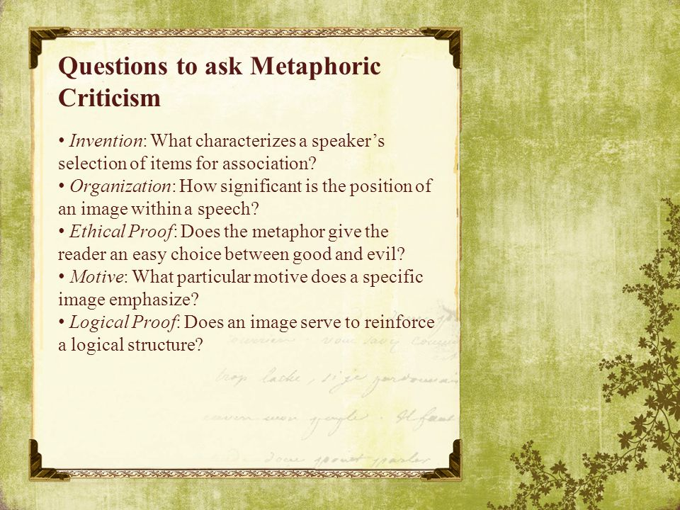 Questions to ask Metaphoric Criticism Invention: What characterizes a speaker's selection of items for association.