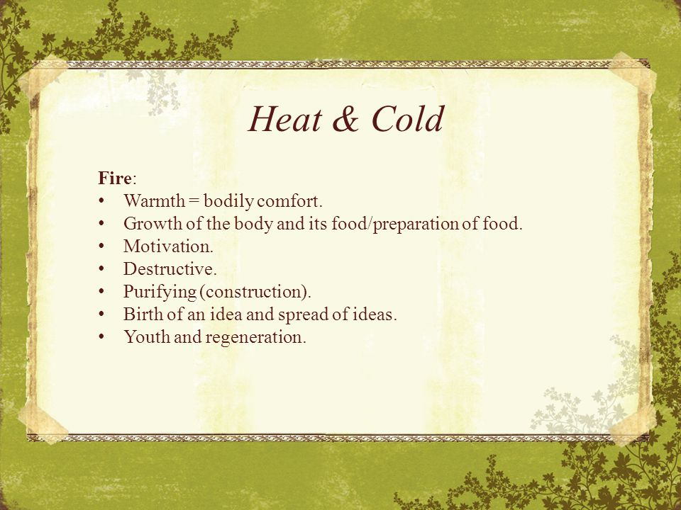 Heat & Cold Fire: Warmth = bodily comfort. Growth of the body and its food/preparation of food.