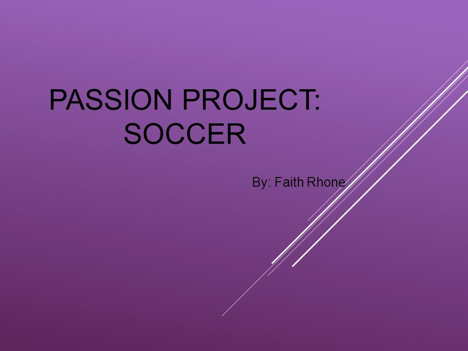 PASSION PROJECT: SOCCER By: Faith Rhone