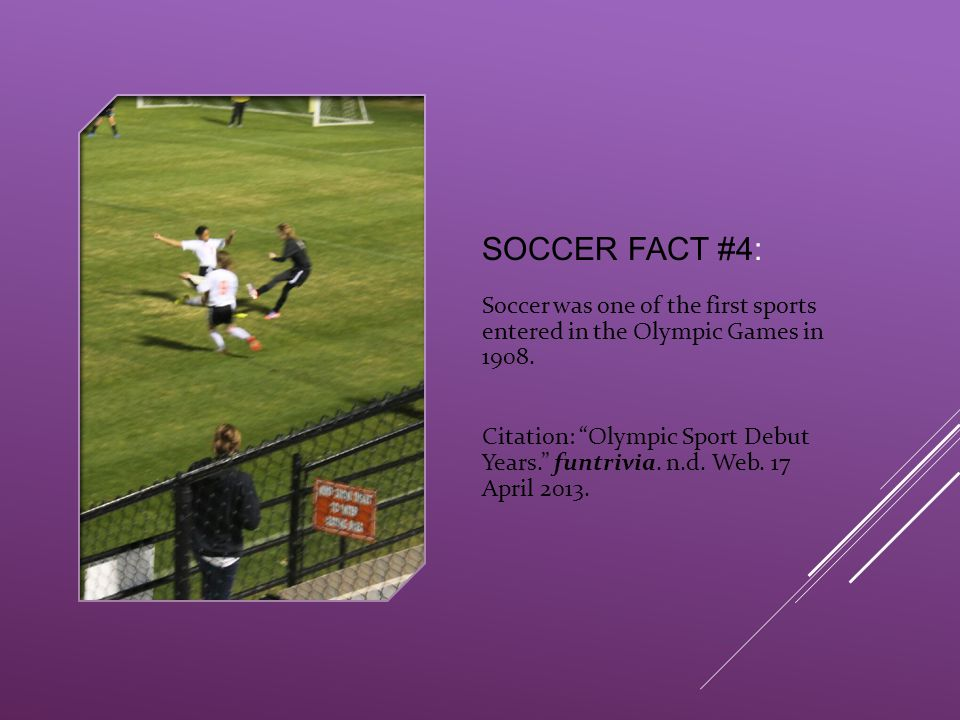 "SOCCER FACT #4: Soccer was one of the first sports entered in the Olympic Games in 1908. Citation: ""Olympic Sport Debut Years."" funtrivia. n.d. Web. 1"