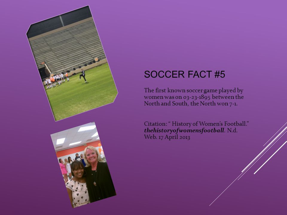 SOCCER FACT #5 The first known soccer game played by women was on 03-23-1895 between the North and South, the North won 7-1.