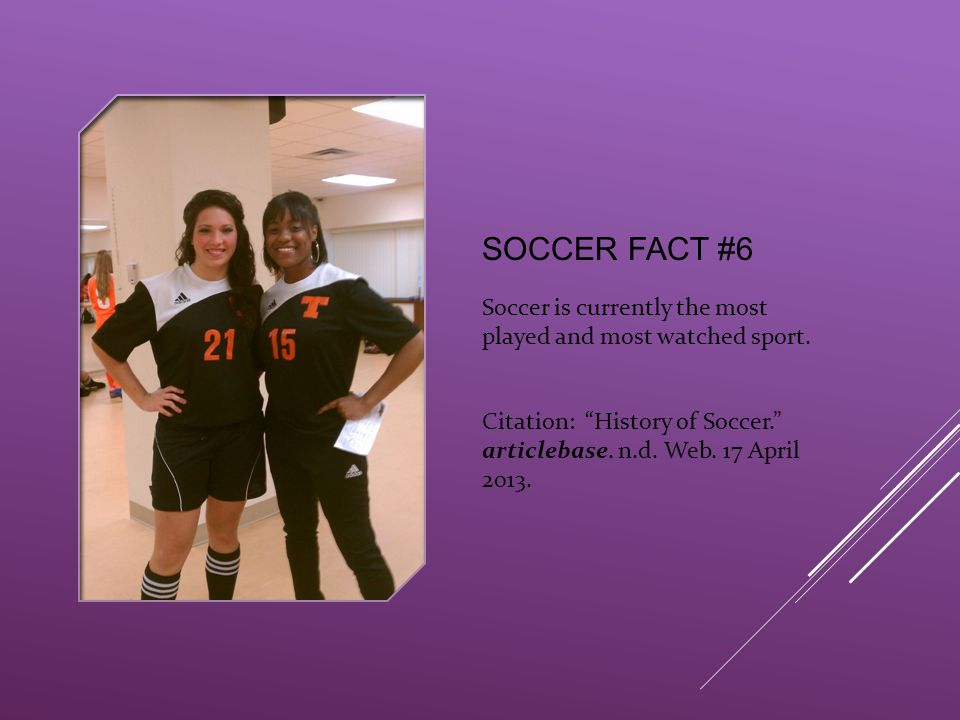 "SOCCER FACT #6 Soccer is currently the most played and most watched sport. Citation: ""History of Soccer."" articlebase. n.d. Web. 17 April 2013."