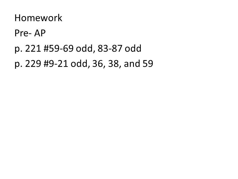 Homework Pre- AP p. 221 #59-69 odd, 83-87 odd p. 229 #9-21 odd, 36, 38, and 59