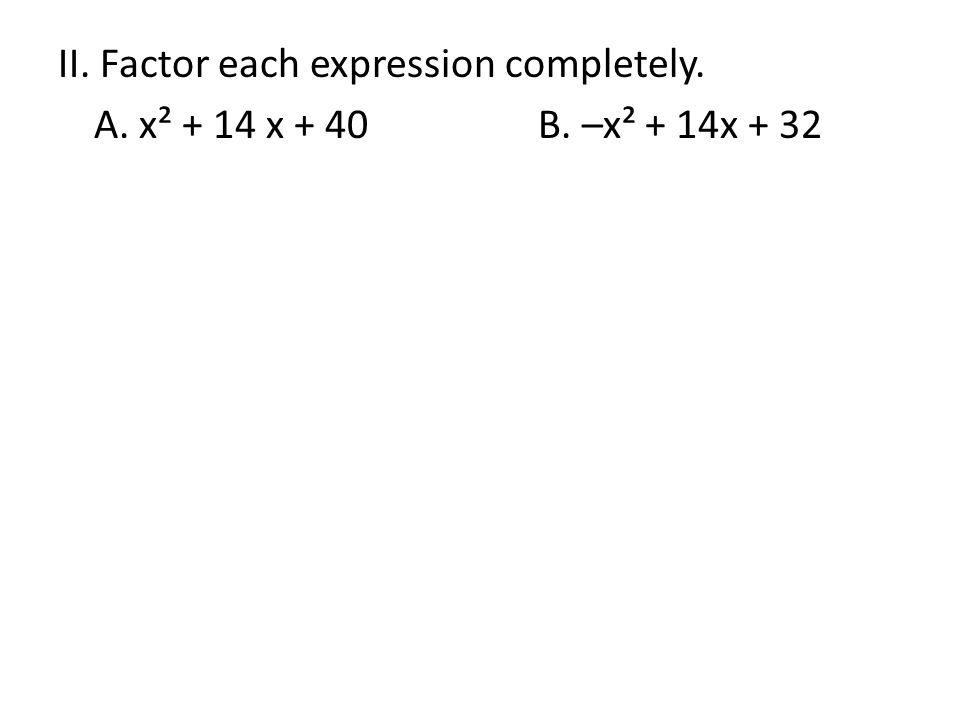 II. Factor each expression completely. A. x² + 14 x + 40B. –x² + 14x + 32