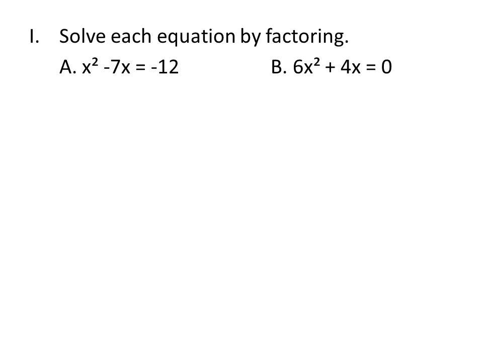 I.Solve each equation by factoring. A. x² -7x = -12B. 6x² + 4x = 0