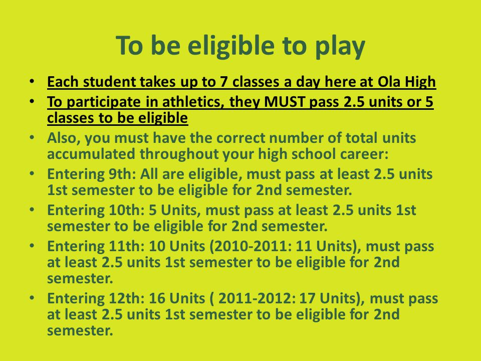 To be eligible to play Each student takes up to 7 classes a day here at Ola High To participate in athletics, they MUST pass 2.5 units or 5 classes to be eligible Also, you must have the correct number of total units accumulated throughout your high school career: Entering 9th: All are eligible, must pass at least 2.5 units 1st semester to be eligible for 2nd semester.