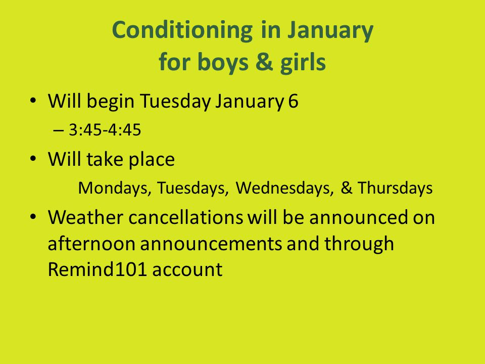 Conditioning in January for boys & girls Will begin Tuesday January 6 – 3:45-4:45 Will take place Mondays, Tuesdays, Wednesdays, & Thursdays Weather cancellations will be announced on afternoon announcements and through Remind101 account