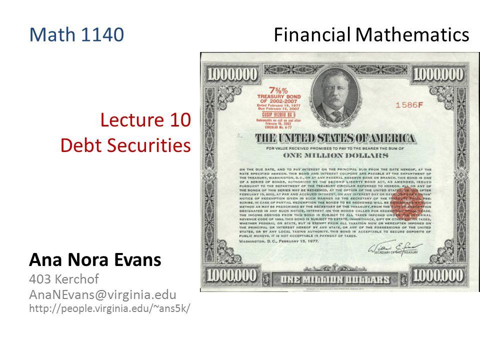 Lecture 10 Debt Securities Ana Nora Evans 403 Kerchof AnaNEvans@virginia.edu http://people.virginia.edu/~ans5k/ Math 1140 Financial Mathematics