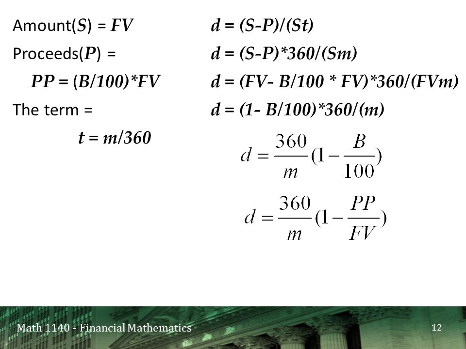 Math 1140 - Financial Mathematics Amount( S ) = FV Proceeds( P ) = PP = ( B/100)*FV The term = t = m/360 d = (S-P)/(St) d = (S-P)*360/(Sm) d = (FV- B/