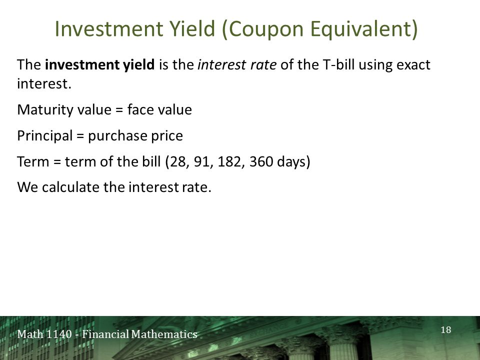 Math 1140 - Financial Mathematics Investment Yield (Coupon Equivalent) The investment yield is the interest rate of the T-bill using exact interest.