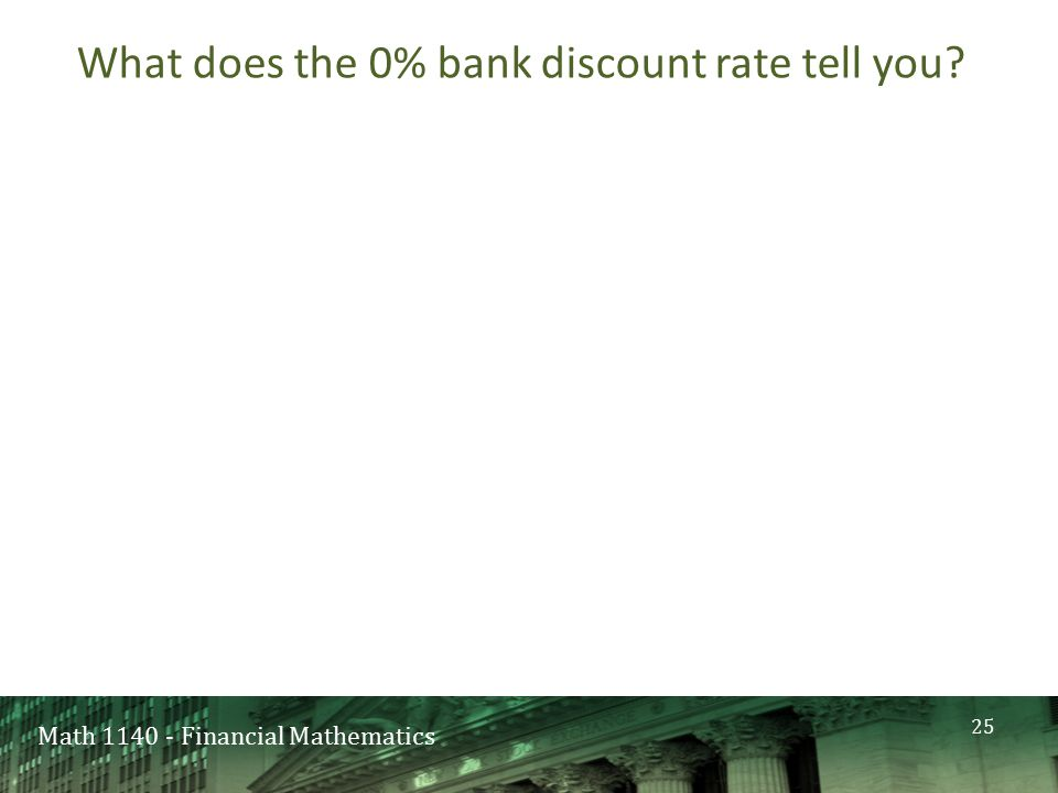 Math 1140 - Financial Mathematics What does the 0% bank discount rate tell you 25