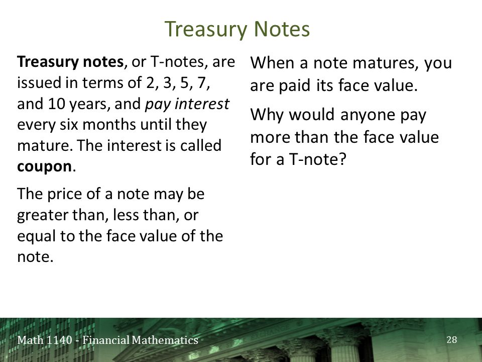 Math 1140 - Financial Mathematics Treasury notes, or T-notes, are issued in terms of 2, 3, 5, 7, and 10 years, and pay interest every six months until they mature.