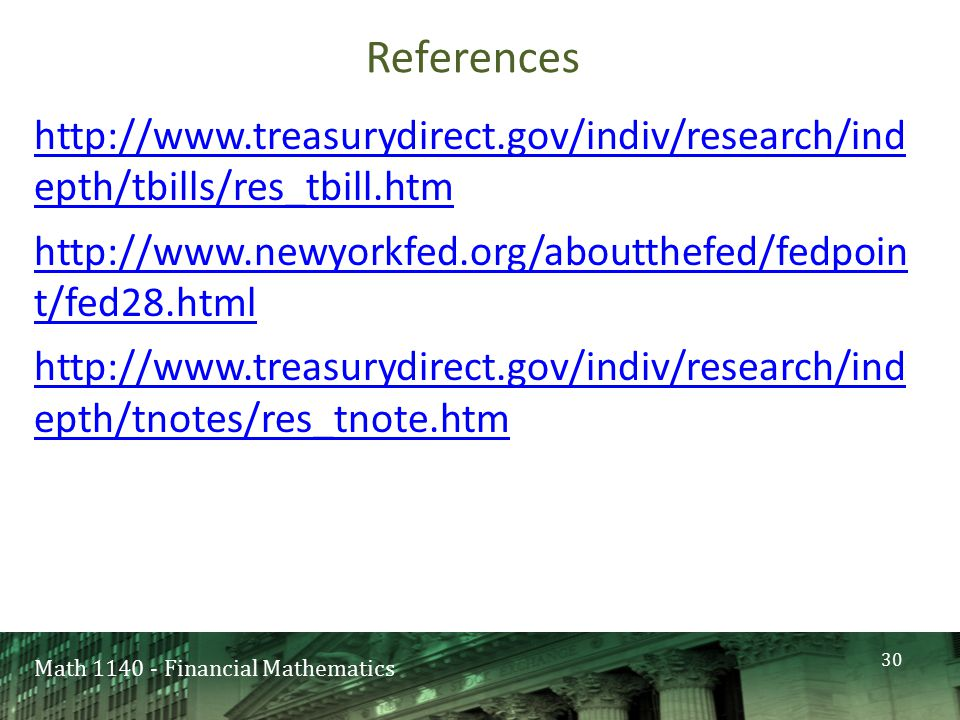 Math 1140 - Financial Mathematics References http://www.treasurydirect.gov/indiv/research/ind epth/tbills/res_tbill.htm http://www.newyorkfed.org/aboutthefed/fedpoin t/fed28.html http://www.treasurydirect.gov/indiv/research/ind epth/tnotes/res_tnote.htm 30