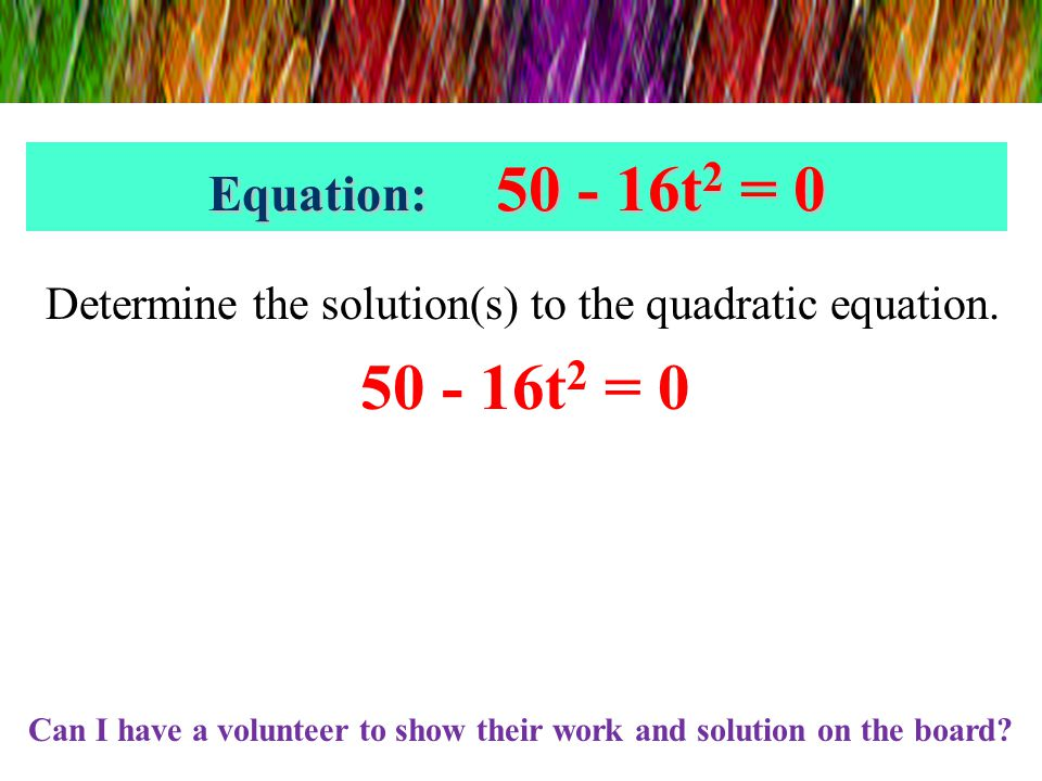 Platform High Diver Write and solve an equation to find the time when the diver hits the water. Equation: 50 - 16t 2 = 0