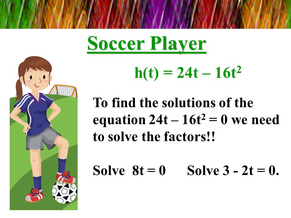 Soccer Player 0 = 24t – 16t 2 The expression 8t(3 – 2t) will equal 0 when 8t = 0 and when 3 - 2t = 0. Why?