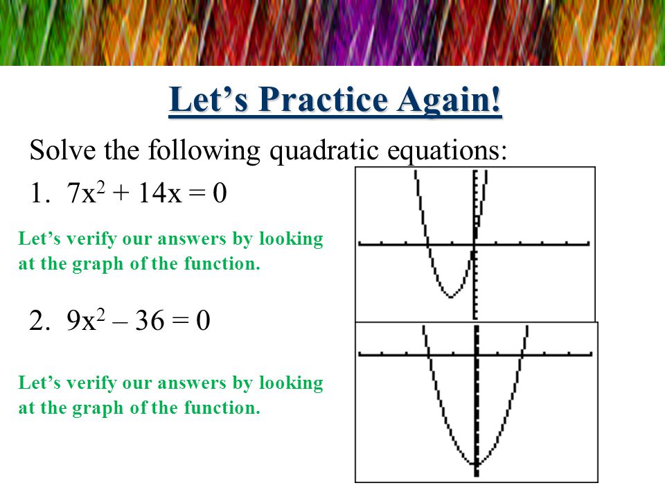 Let's Practice! Solve the following quadratic equations: 1.3x 2 – 6x = 0 2.4x 2 + 2x = 0 3x 2 – 6x = 0 3x(x – 2) = 0 3x = 0 and x – 2 = 0 x = 0 and x