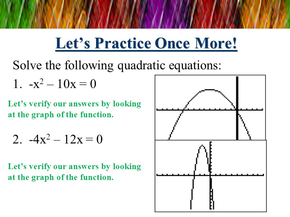 Let's Practice Again! Solve the following quadratic equations: 1.7x 2 + 14x = 0 2.9x 2 – 36 = 0 7x 2 + 14x = 0 7x(x + 2) = 0 7x = 0 and x + 2 = 0 x =