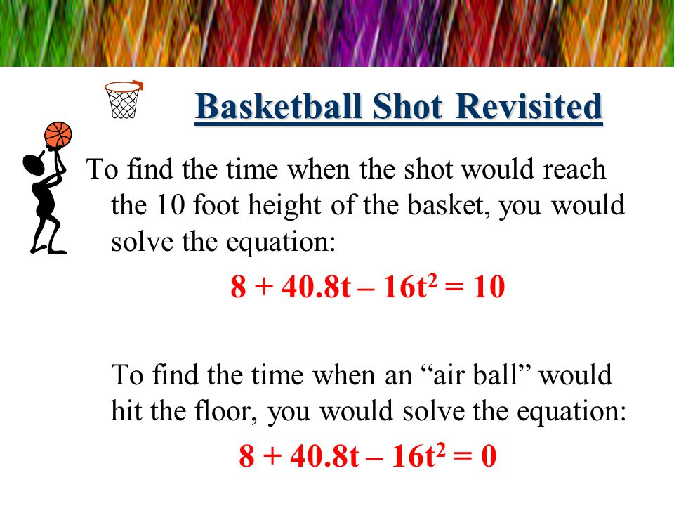 Basketball Shot Revisited We used the function: h(t) = 8 + 40.8t – 16t 2 to represent the height of the basketball as a function of the time the baske