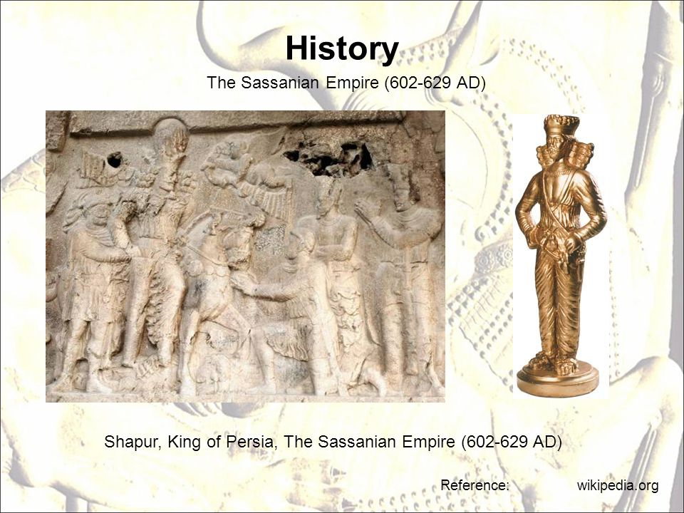 History Shapur, King of Persia, The Sassanian Empire (602-629 AD) Reference: wikipedia.org The Sassanian Empire (602-629 AD)