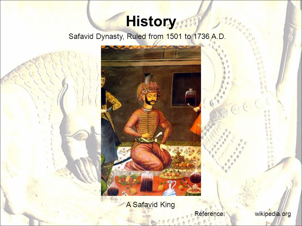 History A Safavid King Reference: wikipedia.org Safavid Dynasty, Ruled from 1501 to 1736 A.D.