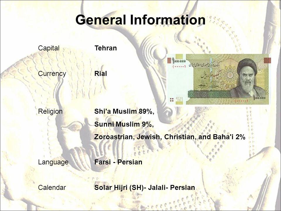 General Information Capital Tehran Currency Rial Religion Shi a Muslim 89%, Sunni Muslim 9%, Zoroastrian, Jewish, Christian, and Baha i 2% Language Farsi - Persian Calendar Solar Hijri (SH)- Jalali- Persian