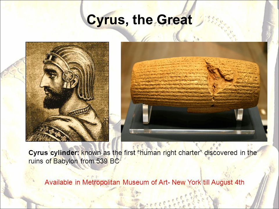 Cyrus, the Great Cyrus cylinder: known as the first human right charter discovered in the ruins of Babylon from 539 BC Available in Metropolitan Museum of Art- New York till August 4th
