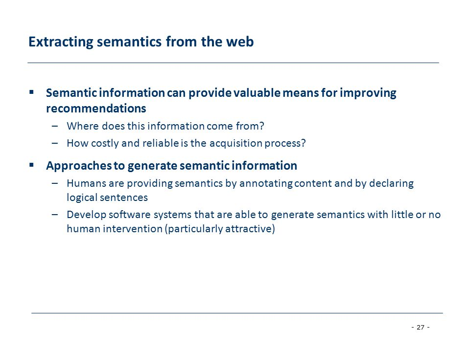 - 27 - Extracting semantics from the web  Semantic information can provide valuable means for improving recommendations –Where does this information come from.