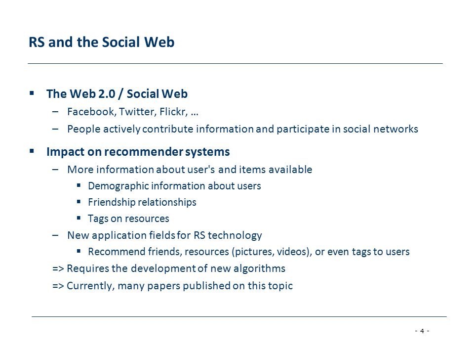 - 4 - RS and the Social Web  The Web 2.0 / Social Web –Facebook, Twitter, Flickr, … –People actively contribute information and participate in social networks  Impact on recommender systems –More information about user s and items available  Demographic information about users  Friendship relationships  Tags on resources –New application fields for RS technology  Recommend friends, resources (pictures, videos), or even tags to users => Requires the development of new algorithms => Currently, many papers published on this topic