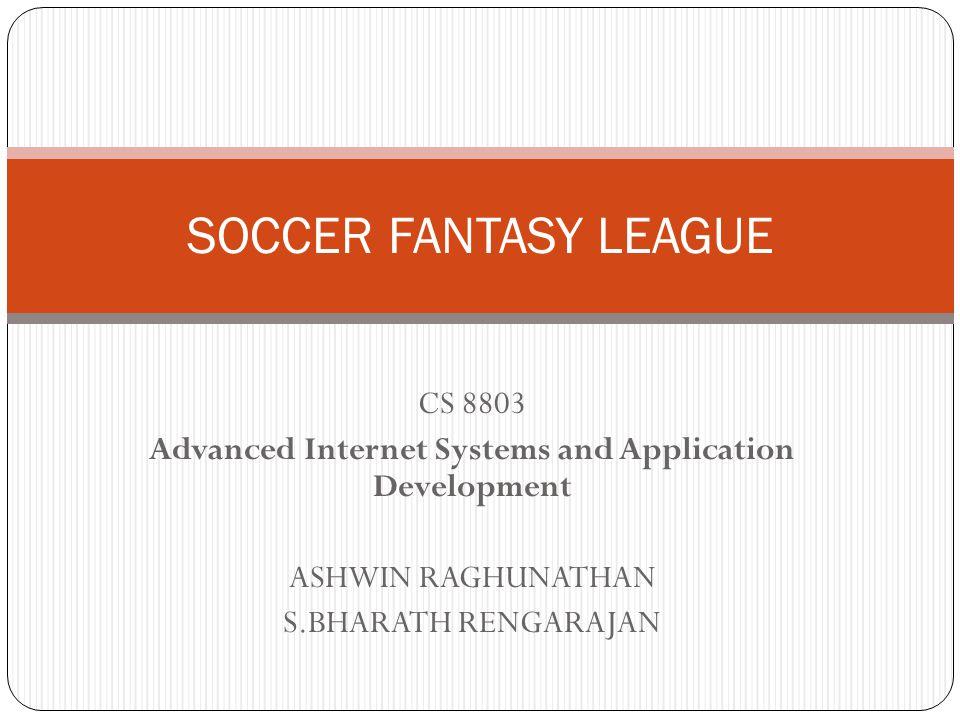 CS 8803 Advanced Internet Systems and Application Development ASHWIN RAGHUNATHAN S.BHARATH RENGARAJAN SOCCER FANTASY LEAGUE