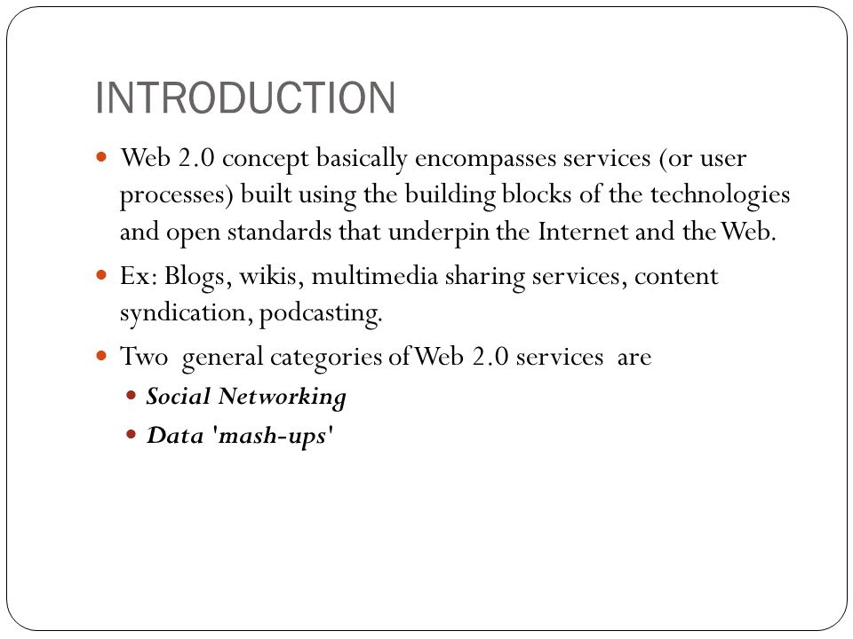 INTRODUCTION Web 2.0 concept basically encompasses services (or user processes) built using the building blocks of the technologies and open standards that underpin the Internet and the Web.