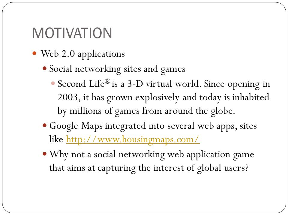 MOTIVATION Web 2.0 applications Social networking sites and games Second Life ® is a 3-D virtual world. Since opening in 2003, it has grown explosivel