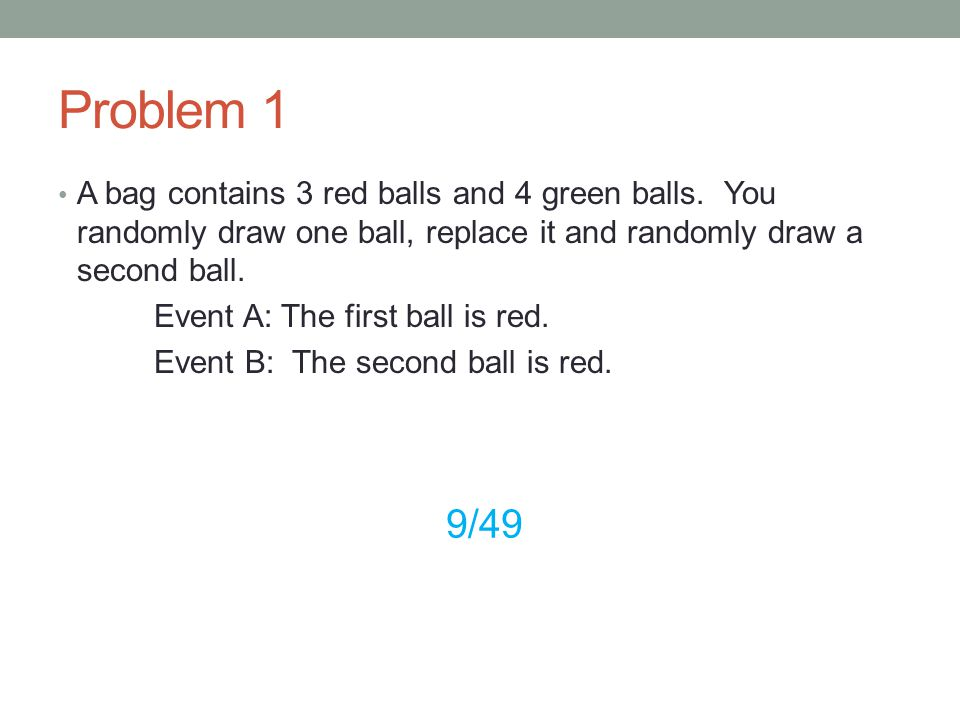 Problem 1 A bag contains 3 red balls and 4 green balls. You randomly draw one ball, replace it and randomly draw a second ball. Event A: The first bal