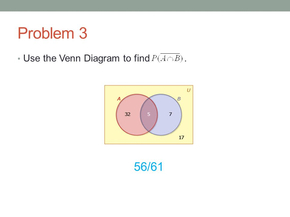 Problem 3 Use the Venn Diagram to find. 56/61