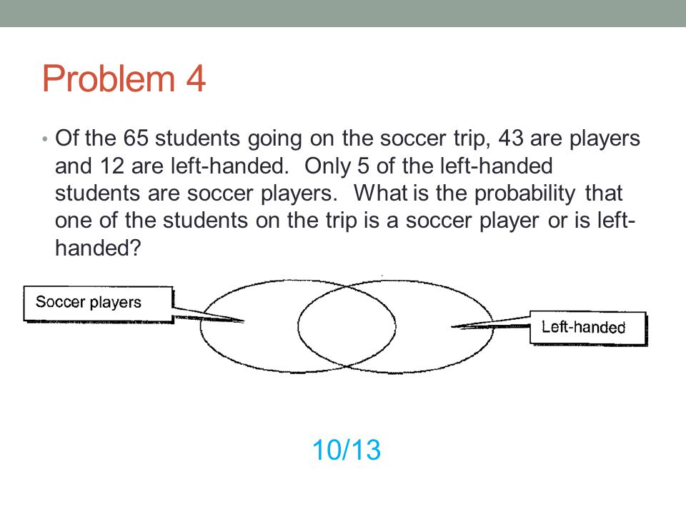 Problem 4 Of the 65 students going on the soccer trip, 43 are players and 12 are left-handed. Only 5 of the left-handed students are soccer players. W