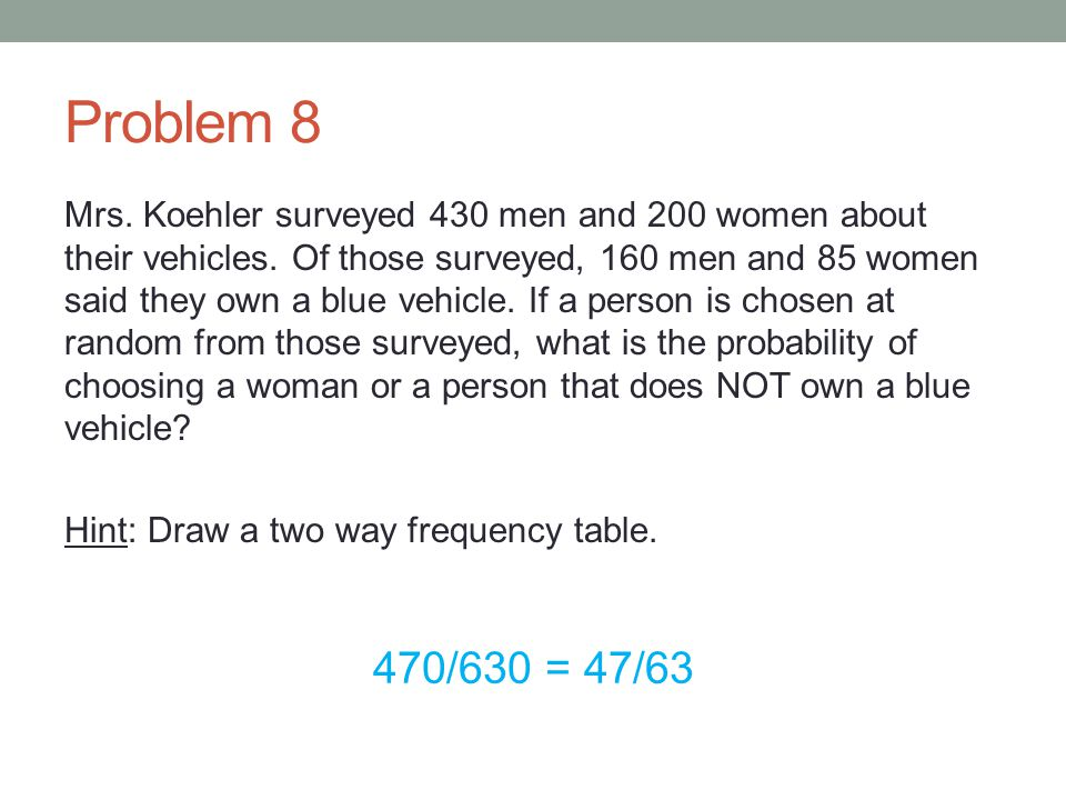 Problem 8 Mrs. Koehler surveyed 430 men and 200 women about their vehicles. Of those surveyed, 160 men and 85 women said they own a blue vehicle. If a