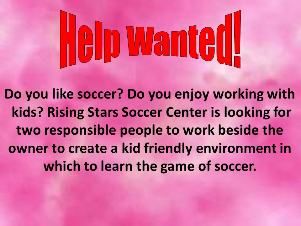 Do you like soccer? Do you enjoy working with kids? Rising Stars Soccer Center is looking for two responsible people to work beside the owner to creat