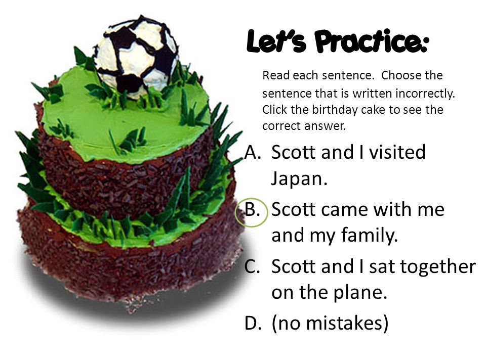 Let's Practice: Read each sentence. Choose the sentence that is written incorrectly. Click the birthday cake to see the correct answer. A.Scott and I