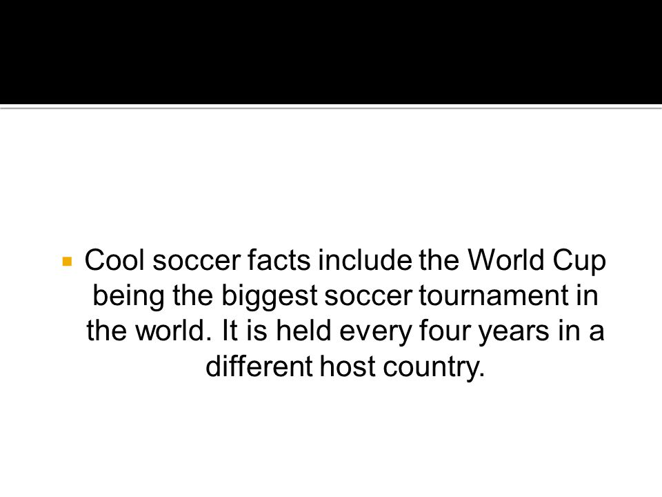  Cool soccer facts include the World Cup being the biggest soccer tournament in the world.