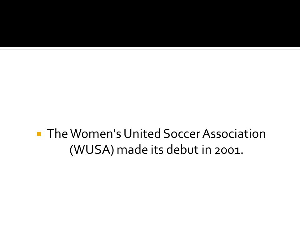  The Women s United Soccer Association (WUSA) made its debut in 2001.
