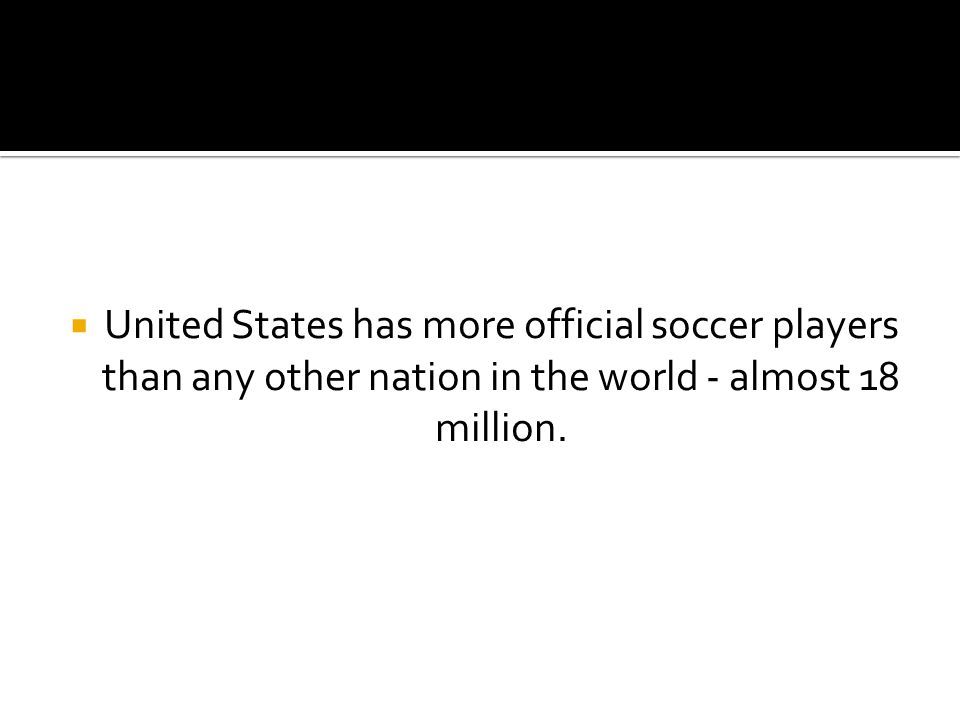  United States has more official soccer players than any other nation in the world - almost 18 million.