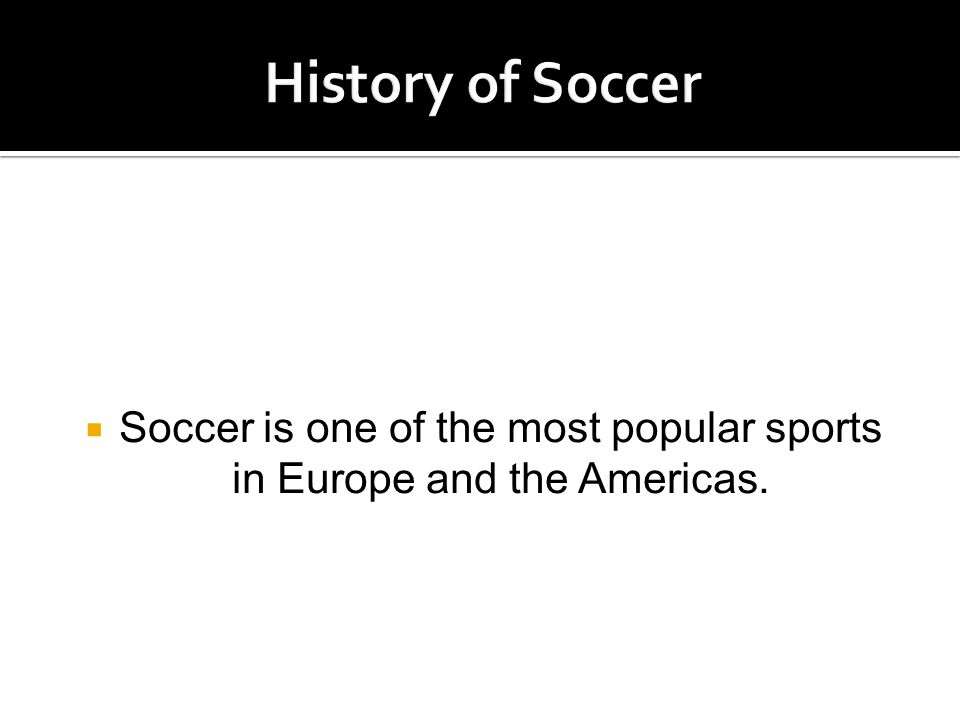  Soccer is one of the most popular sports in Europe and the Americas.