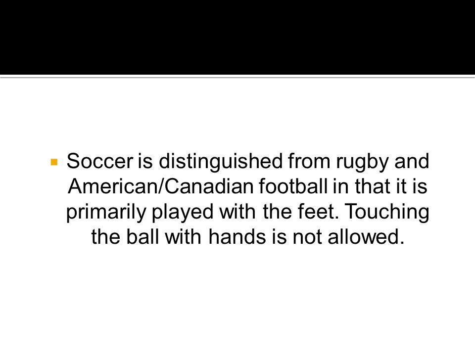  Soccer is distinguished from rugby and American/Canadian football in that it is primarily played with the feet.