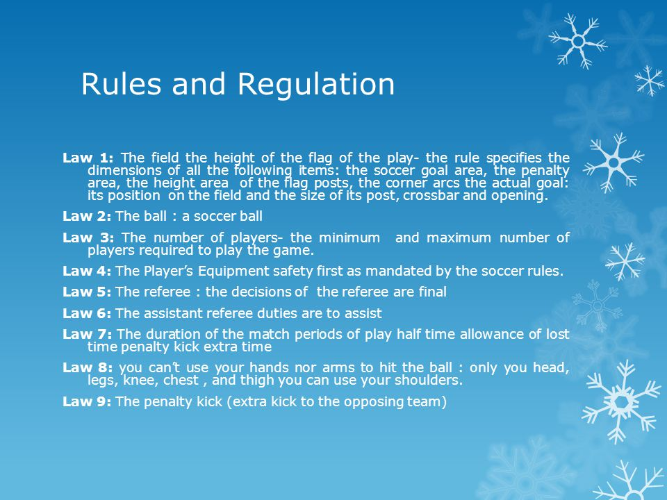 Rules and Regulation Law 1: The field the height of the flag of the play- the rule specifies the dimensions of all the following items: the soccer goal area, the penalty area, the height area of the flag posts, the corner arcs the actual goal: its position on the field and the size of its post, crossbar and opening.
