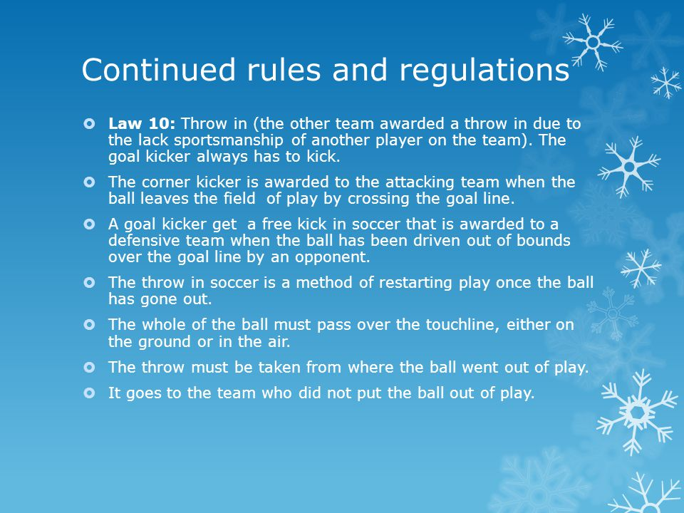 Continued rules and regulations  Law 10: Throw in (the other team awarded a throw in due to the lack sportsmanship of another player on the team).