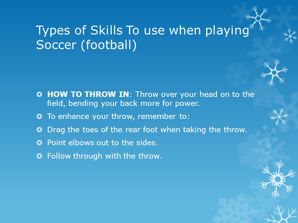 Types of Skills To use when playing Soccer (football)  Heading – when you hit the ball with your head.