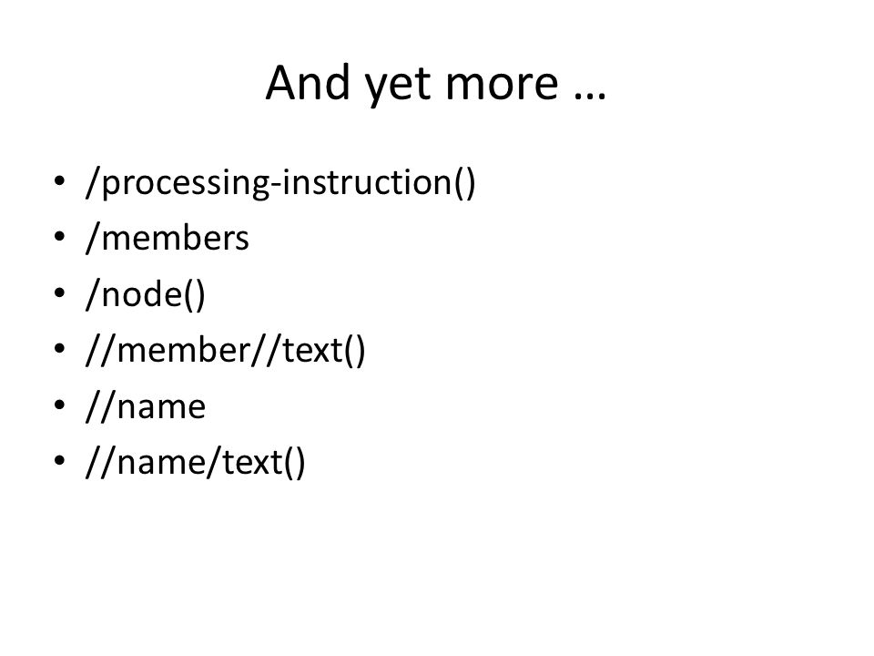 And yet more … /processing-instruction() /members /node() //member//text() //name //name/text()