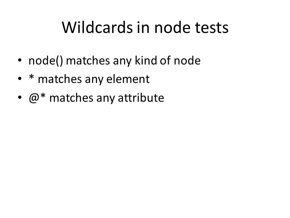 Wildcards in node tests node() matches any kind of node * matches any element @* matches any attribute