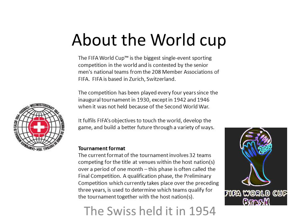 About the World cup The Swiss held it in 1954 The FIFA World Cup™ is the biggest single-event sporting competition in the world and is contested by the senior men s national teams from the 208 Member Associations of FIFA.