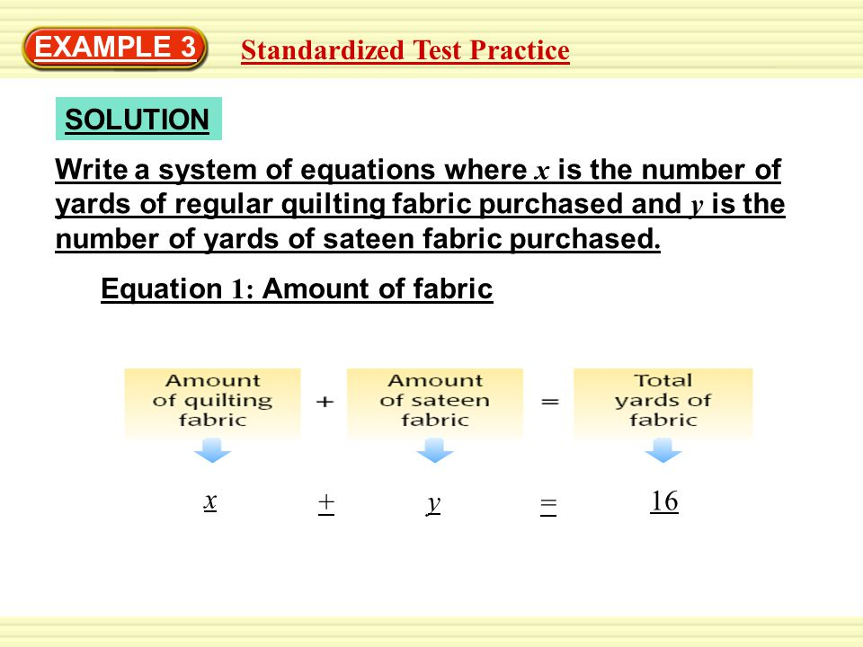 Standardized Test Practice EXAMPLE 3 SOLUTION Write a system of equations where x is the number of yards of regular quilting fabric purchased and y is the number of yards of sateen fabric purchased.